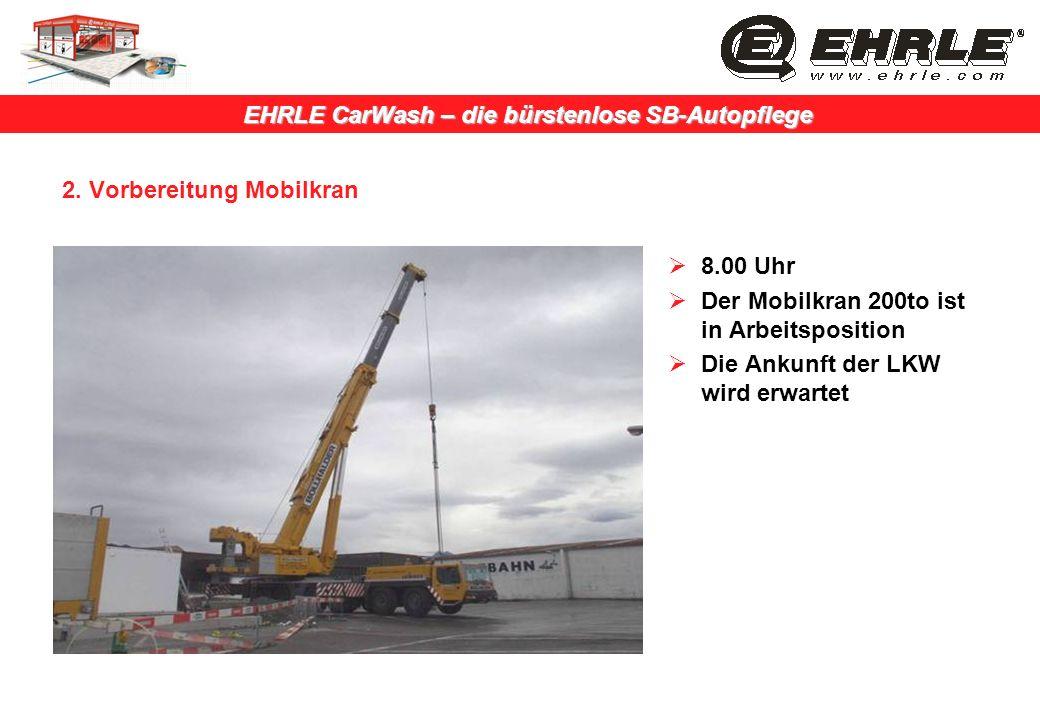 EHRLE CarWash – die bürstenlose SB-Autopflege 2. Vorbereitung Mobilkran 8.00 Uhr Der Mobilkran 200to ist in Arbeitsposition Die Ankunft der LKW wird e