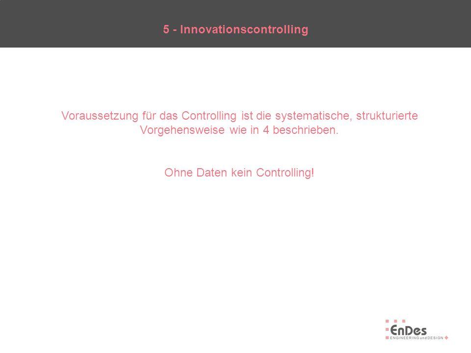 5 - Innovationscontrolling Voraussetzung für das Controlling ist die systematische, strukturierte Vorgehensweise wie in 4 beschrieben. Ohne Daten kein