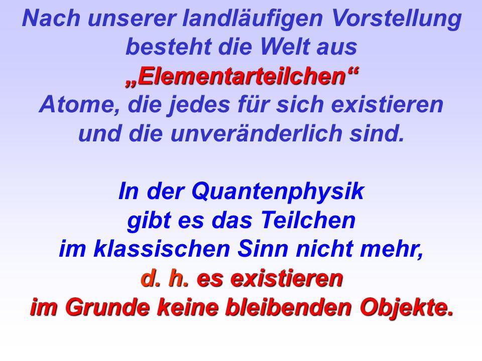 Nach unserer landläufigen Vorstellung besteht die Welt ausElementarteilchen Atome, die jedes für sich existieren und die unveränderlich sind. In der Q