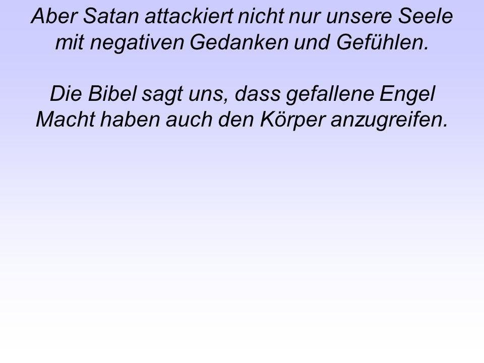 Aber Satan attackiert nicht nur unsere Seele mit negativen Gedanken und Gefühlen. Die Bibel sagt uns, dass gefallene Engel Macht haben auch den Körper