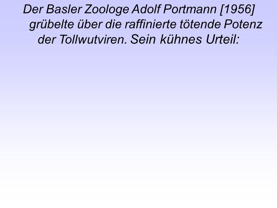Der Basler Zoologe Adolf Portmann [1956] grübelte über die raffinierte tötende Potenz der Tollwutviren. Sein kühnes Urteil: