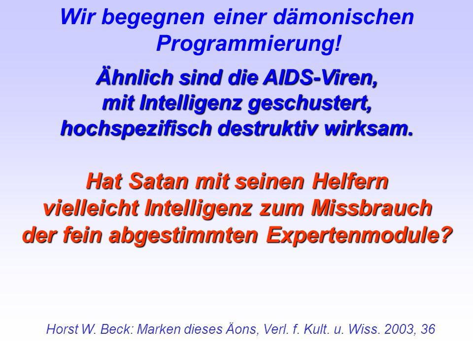 Wir begegnen einer dämonischen Programmierung! Ähnlich sind die AIDS-Viren, mit Intelligenz geschustert, hochspezifisch destruktiv wirksam. Hat Satan