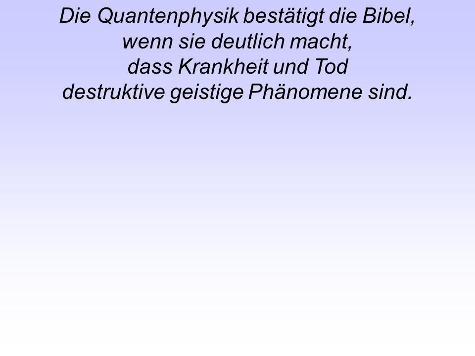 Die Quantenphysik bestätigt die Bibel, wenn sie deutlich macht, dass Krankheit und Tod destruktive geistige Phänomene sind.