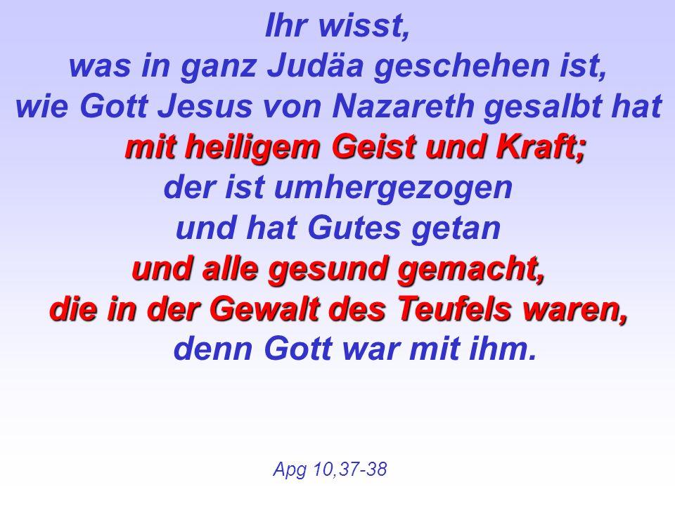 Ihr wisst, was in ganz Judäa geschehen ist, mit heiligem Geist und Kraft; wie Gott Jesus von Nazareth gesalbt hat mit heiligem Geist und Kraft; der is
