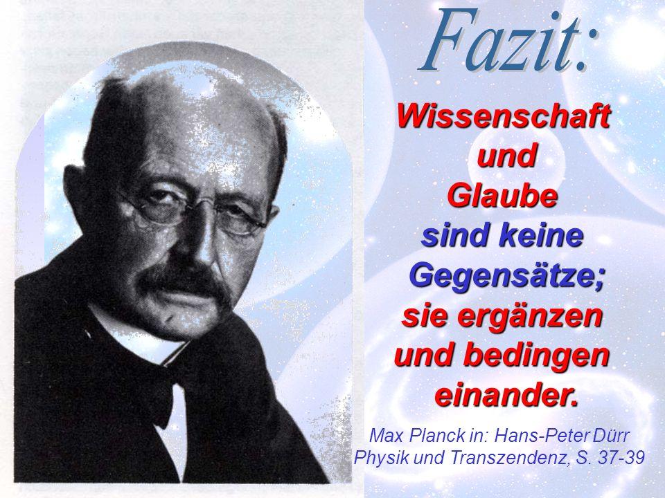 WissenschaftundGlaube sind keine Gegensätze; sie ergänzen und bedingen einander. Max Planck in: Hans-Peter Dürr Physik und Transzendenz, S. 37-39