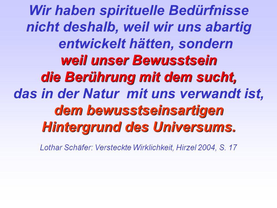 Wir haben spirituelle Bedürfnisse nicht deshalb, weil wir uns abartig entwickelt hätten, sondern weil unser Bewusstsein die Berührung mit dem sucht, d