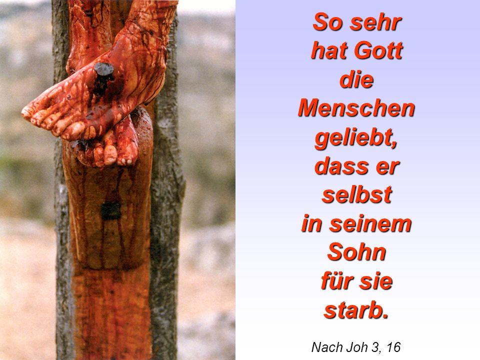 So sehr hat Gott die Menschen geliebt, dass er selbst in seinem Sohn für sie starb. Nach Joh 3, 16