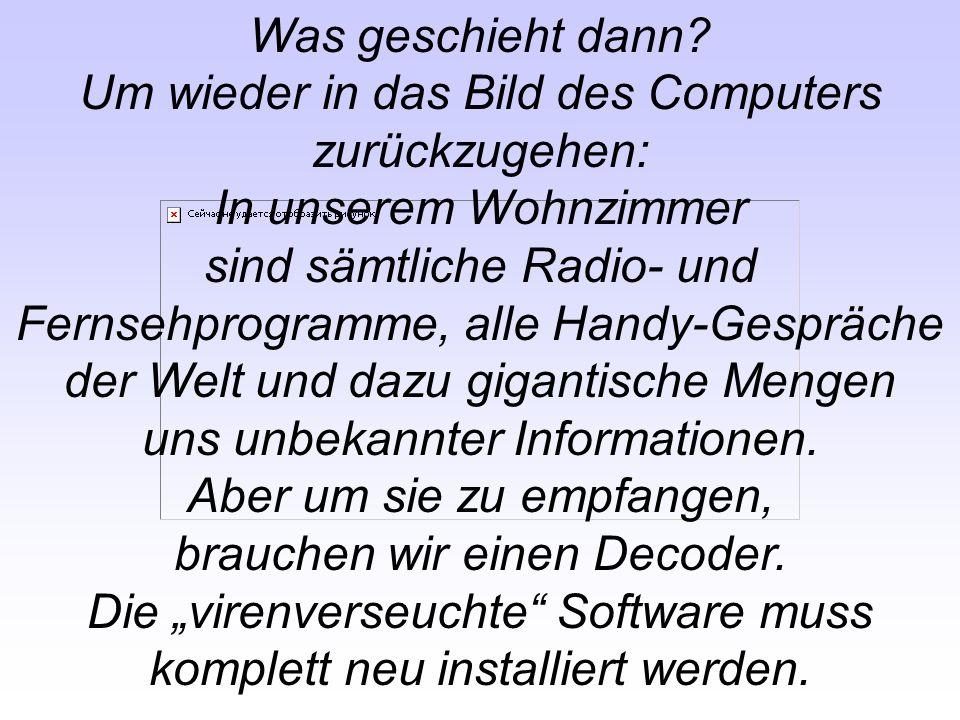 Was geschieht dann? Um wieder in das Bild des Computers zurückzugehen: In unserem Wohnzimmer sind sämtliche Radio- und Fernsehprogramme, alle Handy-Ge