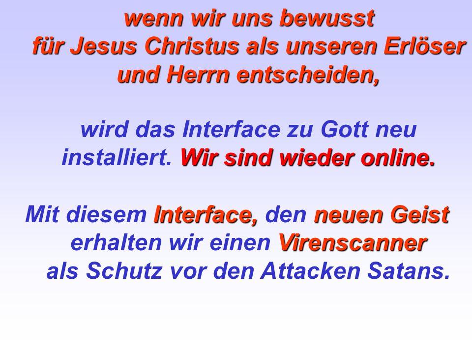 wenn wir uns bewusst für Jesus Christus als unseren Erlöser und Herrn entscheiden, Wir sind wieder online. wird das Interface zu Gott neu installiert.