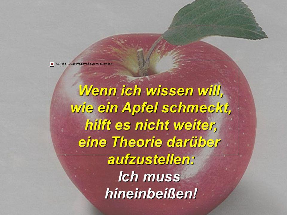 Wenn ich wissen will, wie ein Apfel schmeckt, hilft es nicht weiter, eine Theorie darüber aufzustellen: Ich muss hineinbeißen!