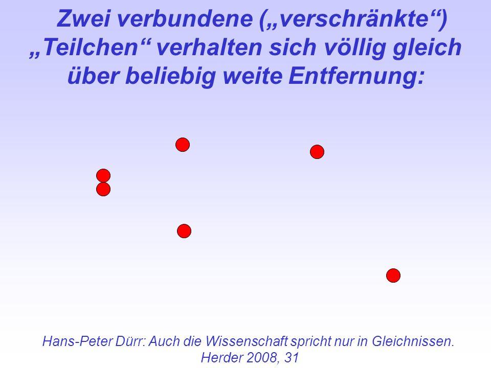 Hans-Peter Dürr: Auch die Wissenschaft spricht nur in Gleichnissen. Herder 2008, 31 Zwei verbundene (verschränkte) Teilchen verhalten sich völlig glei
