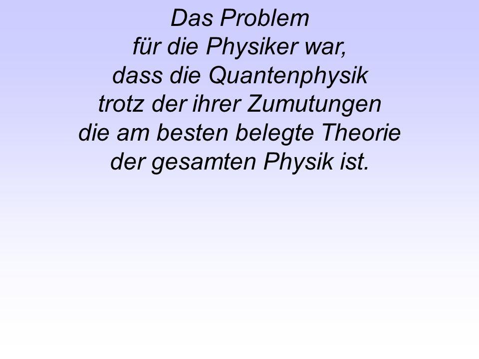 Das Problem für die Physiker war, dass die Quantenphysik trotz der ihrer Zumutungen die am besten belegte Theorie der gesamten Physik ist.