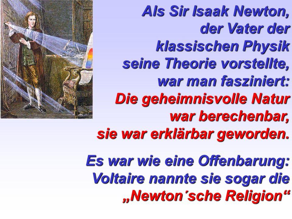 Als Sir Isaak Newton, der Vater der klassischen Physik seine Theorie vorstellte, war man fasziniert: Die geheimnisvolle Natur war berechenbar, sie war