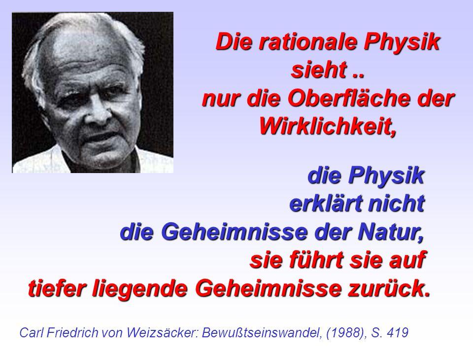 Die rationale Physik sieht.. nur die Oberfläche der Wirklichkeit, Carl Friedrich von Weizsäcker: Bewußtseinswandel, (1988), S. 419 die Physik erklärt