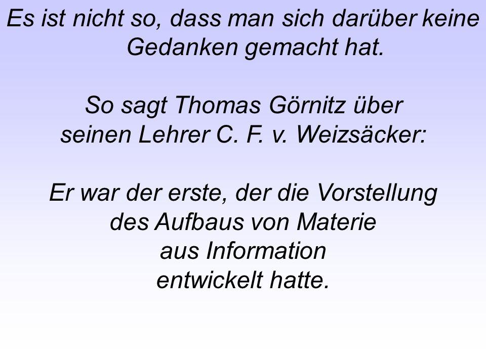 Es ist nicht so, dass man sich darüber keine Gedanken gemacht hat. So sagt Thomas Görnitz über seinen Lehrer C. F. v. Weizsäcker: Er war der erste, de