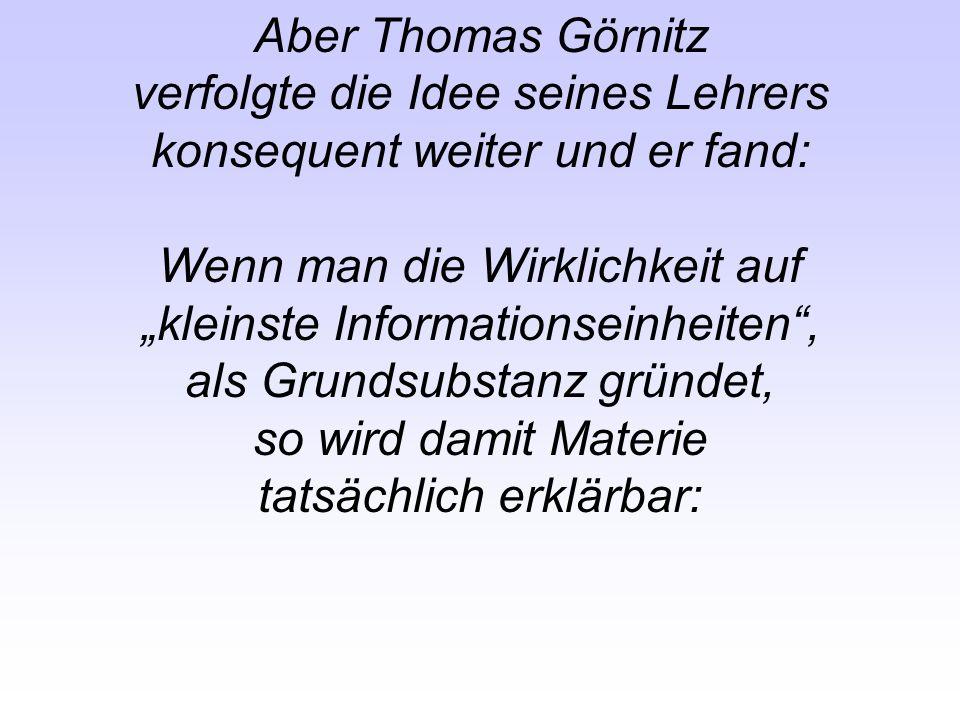 Aber Thomas Görnitz verfolgte die Idee seines Lehrers konsequent weiter und er fand: Wenn man die Wirklichkeit auf kleinste Informationseinheiten, als