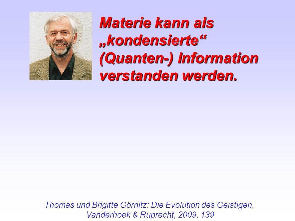 Thomas und Brigitte Görnitz: Die Evolution des Geistigen, Vanderhoek & Ruprecht, 2009, 139 Materie kann als kondensierte (Quanten-) Information versta