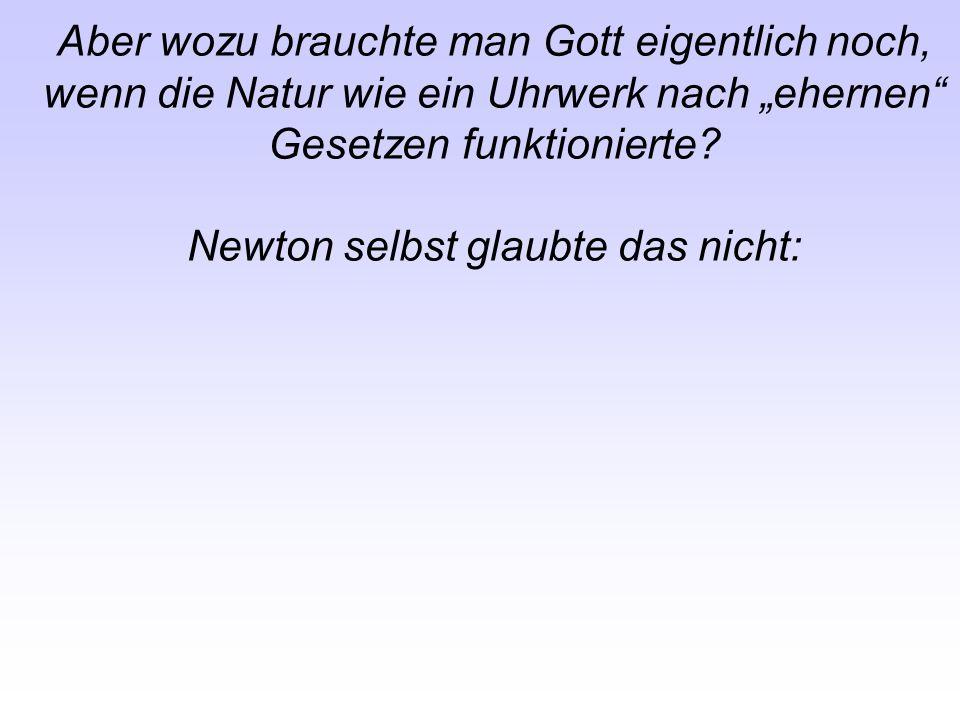 Aber wozu brauchte man Gott eigentlich noch, wenn die Natur wie ein Uhrwerk nach ehernen Gesetzen funktionierte? Newton selbst glaubte das nicht: