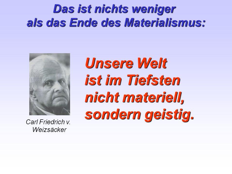 Unsere Welt ist im Tiefsten nicht materiell, sondern geistig. Carl Friedrich v. Weizsäcker Das ist nichts weniger als das Ende des Materialismus: