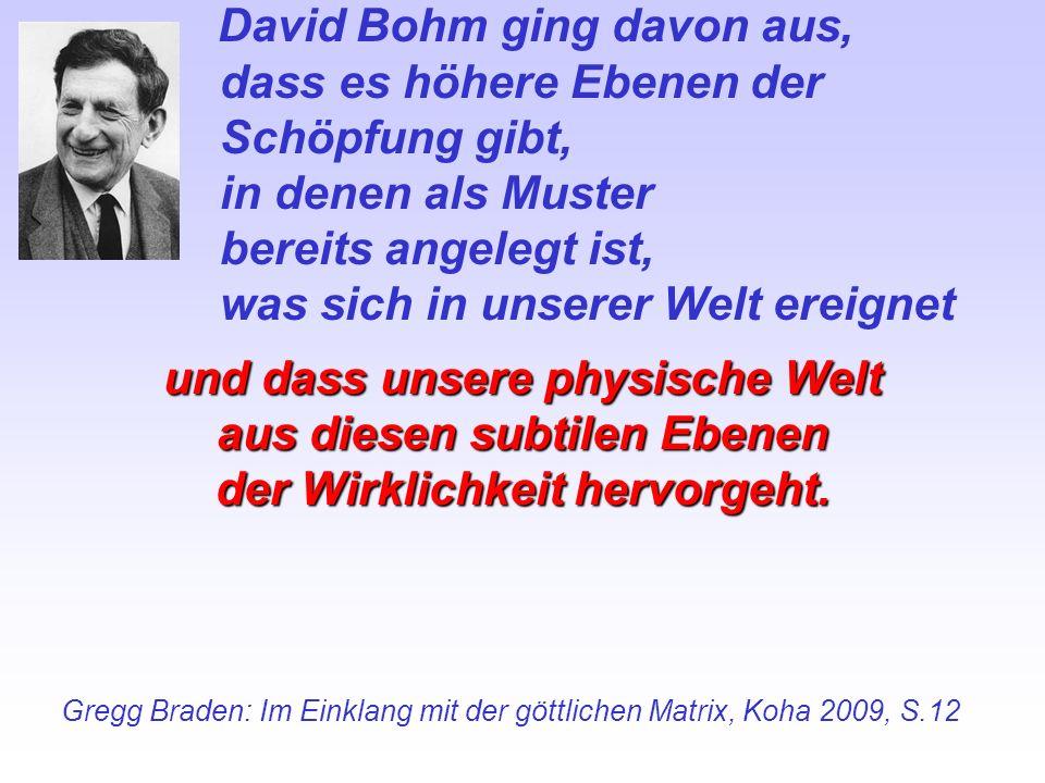 David Bohm ging davon aus, dass es höhere Ebenen der Schöpfung gibt, in denen als Muster bereits angelegt ist, was sich in unserer Welt ereignet und d