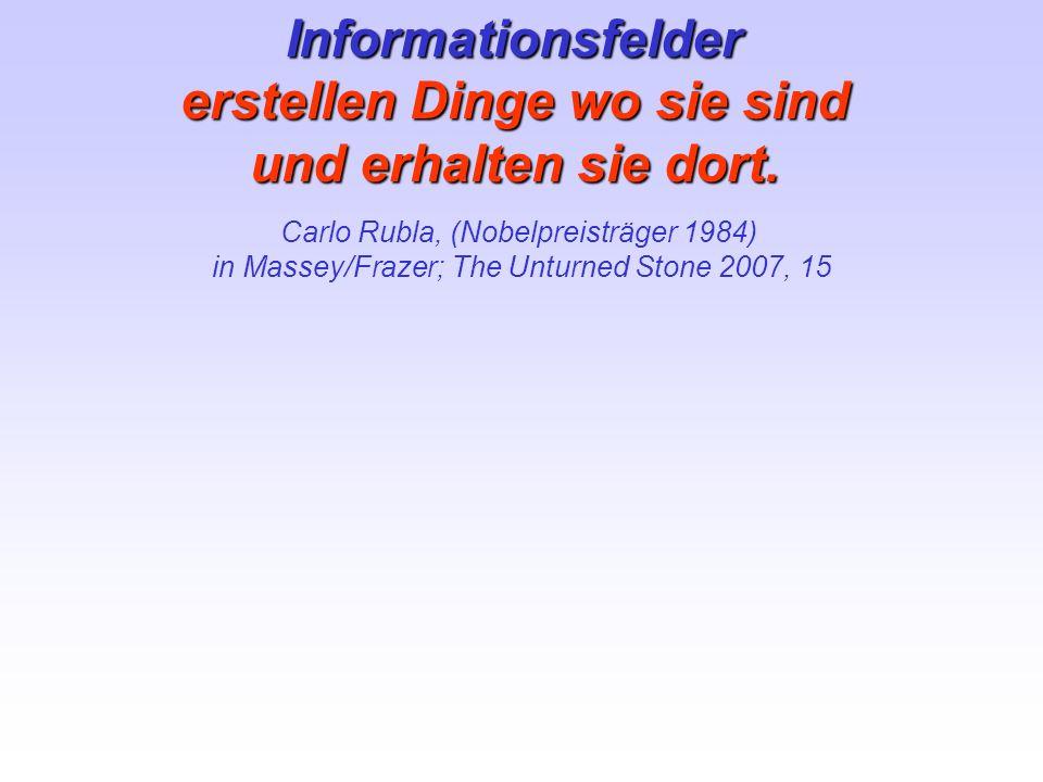Informationsfelder erstellen Dinge wo sie sind und erhalten sie dort. Carlo Rubla, (Nobelpreisträger 1984) in Massey/Frazer; The Unturned Stone 2007,