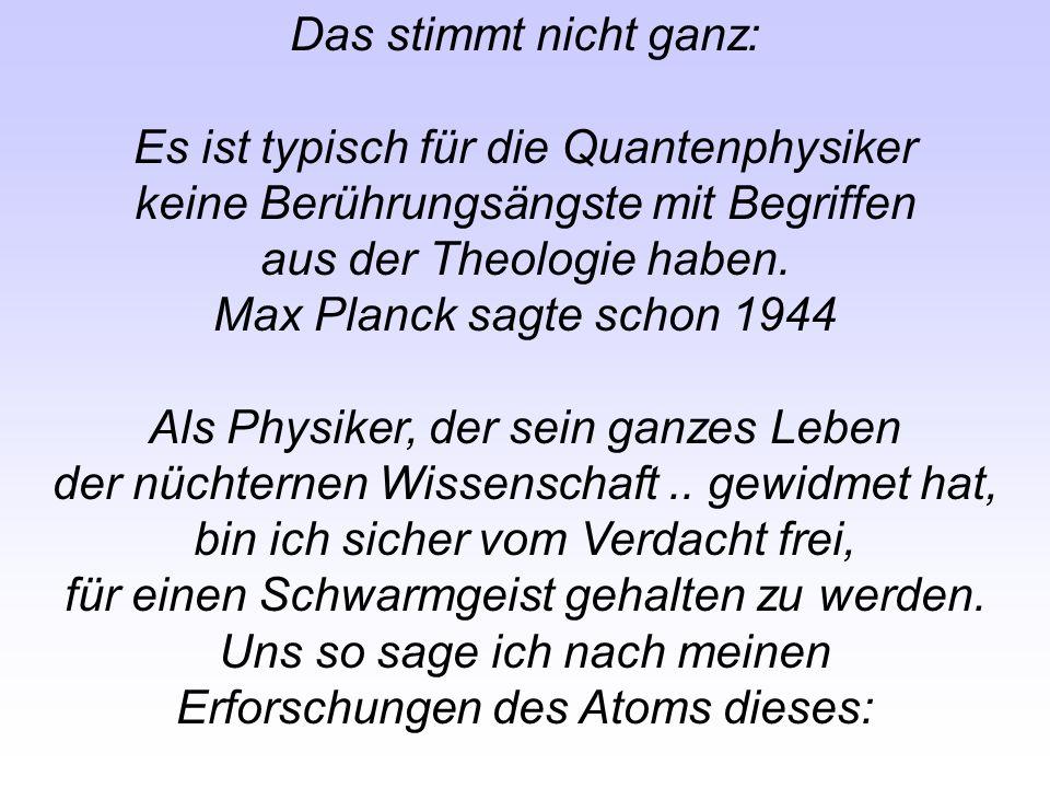 Das stimmt nicht ganz: Es ist typisch für die Quantenphysiker keine Berührungsängste mit Begriffen aus der Theologie haben. Max Planck sagte schon 194