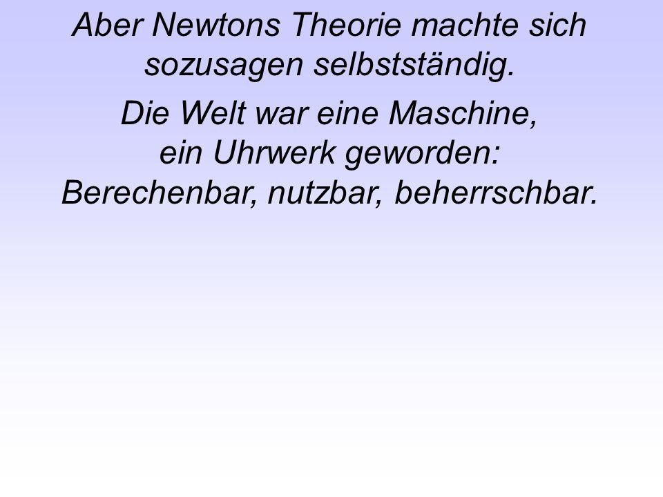 Aber Newtons Theorie machte sich sozusagen selbstständig. Die Welt war eine Maschine, ein Uhrwerk geworden: Berechenbar, nutzbar, beherrschbar.