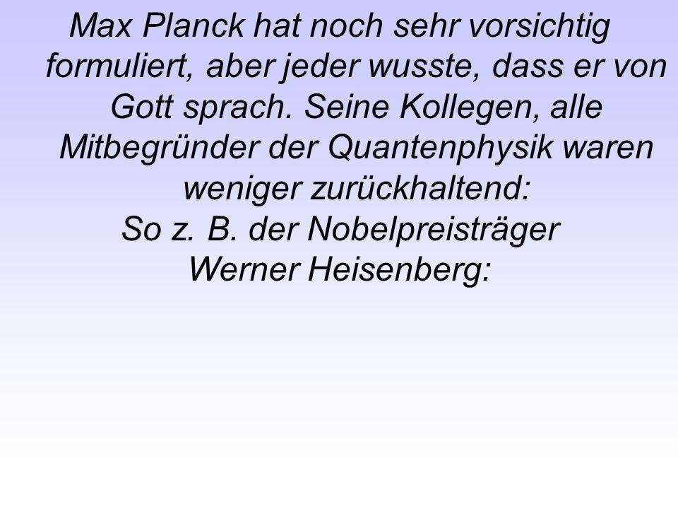 Max Planck hat noch sehr vorsichtig formuliert, aber jeder wusste, dass er von Gott sprach. Seine Kollegen, alle Mitbegründer der Quantenphysik waren