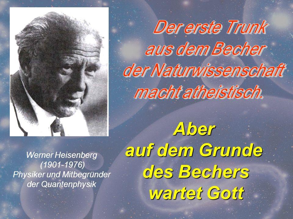 Werner Heisenberg (1901-1976) Physiker und Mitbegründer der Quantenphysik Aber auf dem Grunde des Bechers wartet Gott