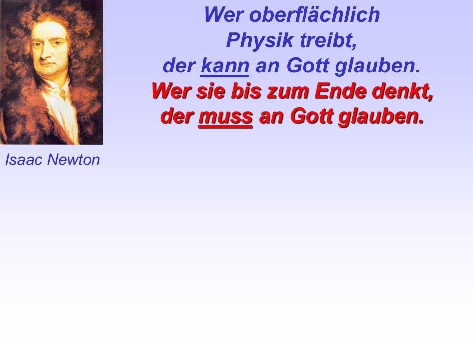 Isaac Newton Wer oberflächlich Physik treibt, der kann an Gott glauben. Wer sie bis zum Ende denkt, der muss an Gott gIauben.