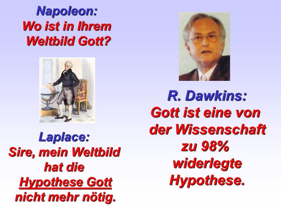 Napoleon: Wo ist in Ihrem Weltbild Gott? Laplace: Sire, mein Weltbild hat die Hypothese Gott nicht mehr nötig. R. Dawkins: Gott ist eine von der Wisse