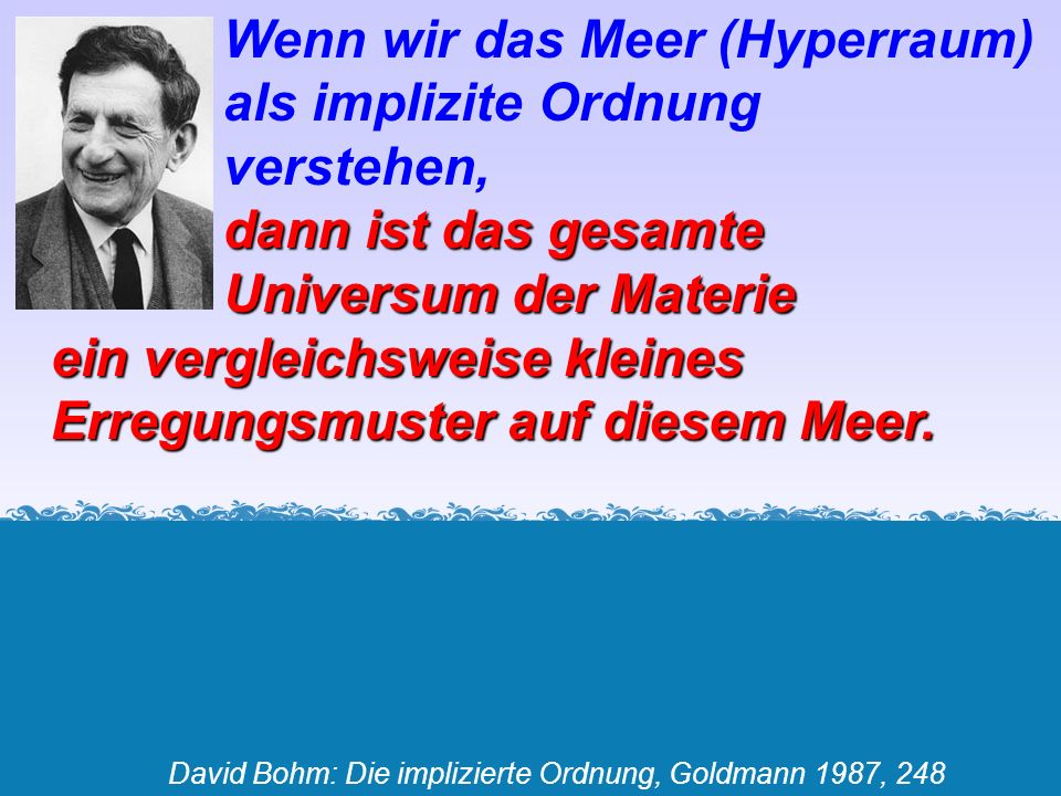 Wenn wir das Meer (Hyperraum) als implizite Ordnung verstehen, dann ist das gesamte Universum der Materie ein vergleichsweise kleines Erregungsmuster