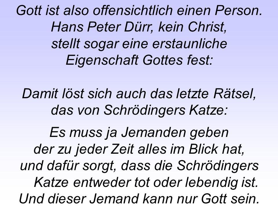 Gott ist also offensichtlich einen Person. Hans Peter Dürr, kein Christ, stellt sogar eine erstaunliche Eigenschaft Gottes fest: Damit löst sich auch