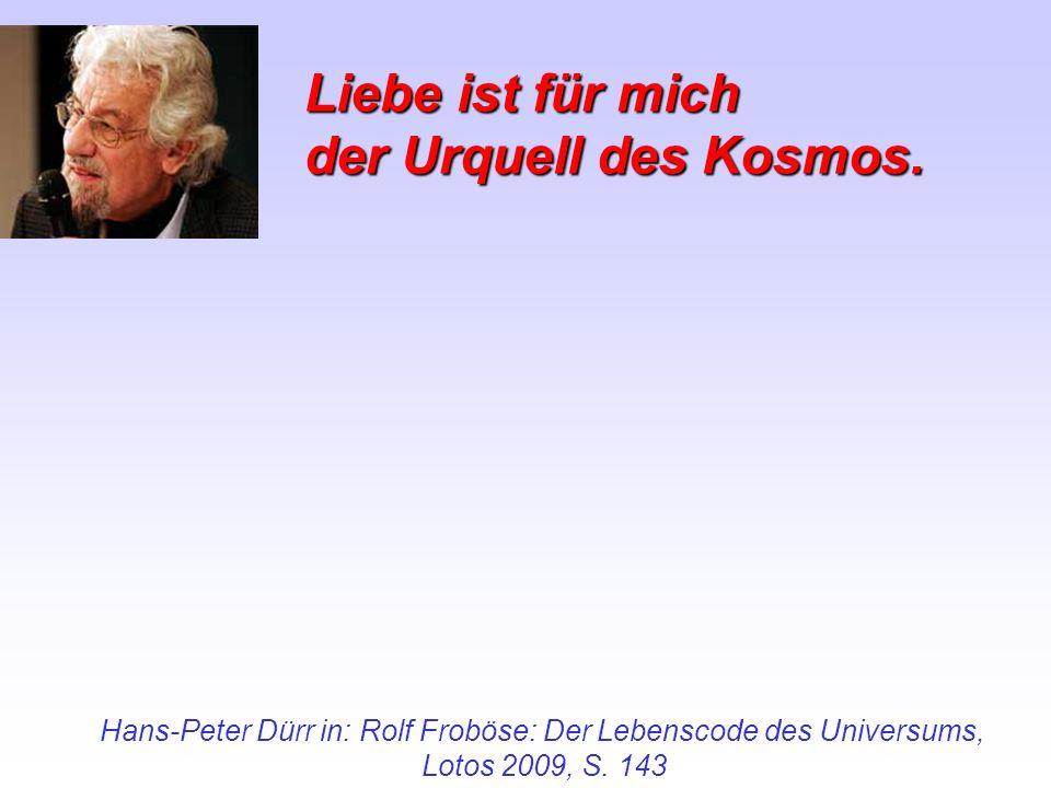 Liebe ist für mich der Urquell des Kosmos. Hans-Peter Dürr in: Rolf Froböse: Der Lebenscode des Universums, Lotos 2009, S. 143