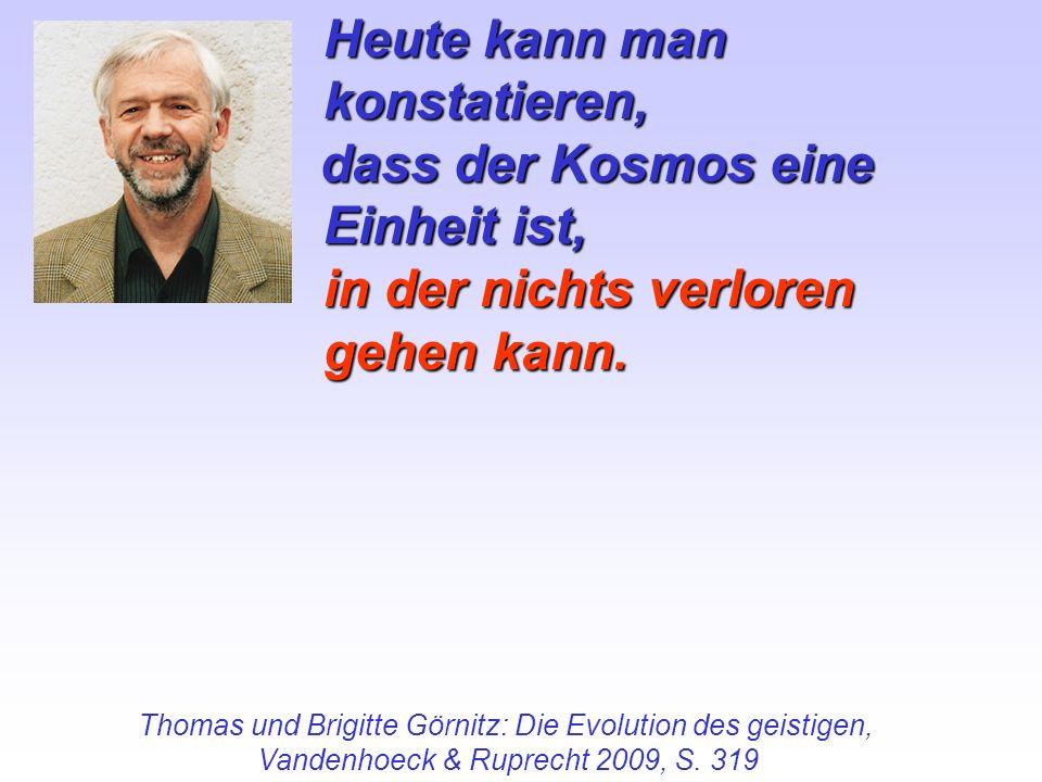 Heute kann man konstatieren, dass der Kosmos eine Einheit ist, dass der Kosmos eine Einheit ist, in der nichts verloren gehen kann. Thomas und Brigitt