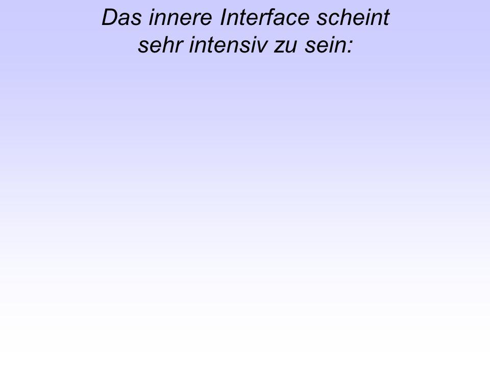 Das innere Interface scheint sehr intensiv zu sein: