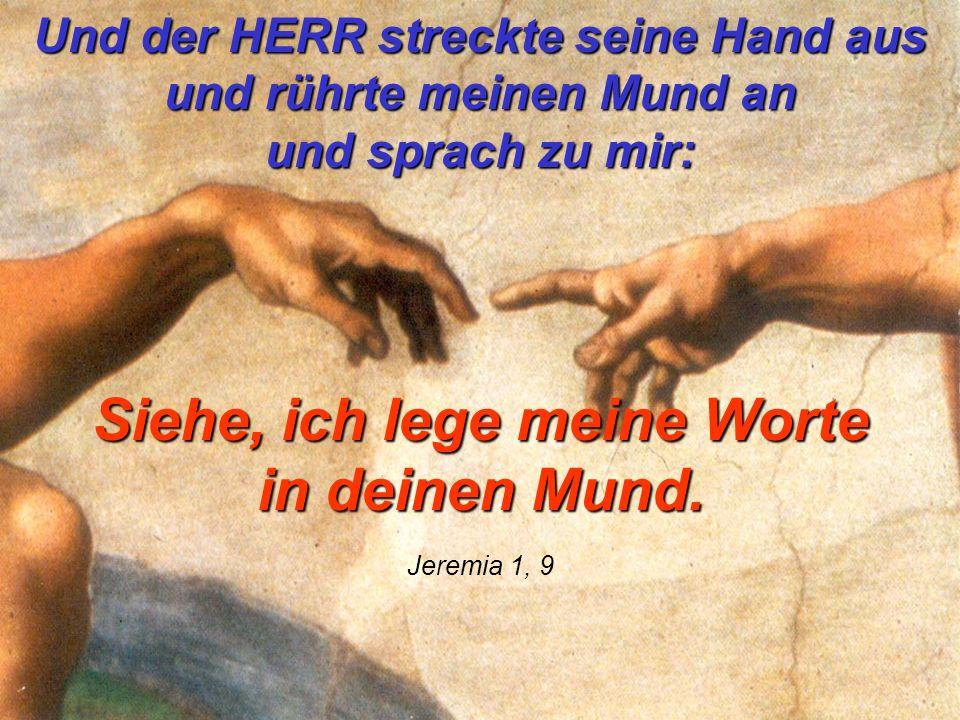 Und der HERR streckte seine Hand aus und rührte meinen Mund an und sprach zu mir: Siehe, ich lege meine Worte in deinen Mund. Jeremia 1, 9