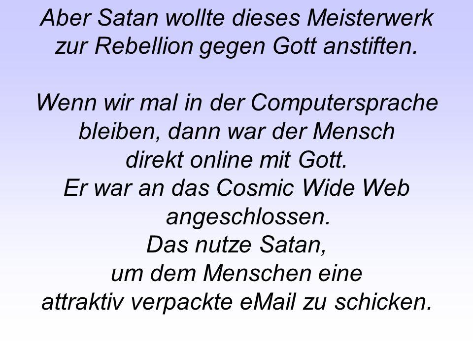 Aber Satan wollte dieses Meisterwerk zur Rebellion gegen Gott anstiften. Wenn wir mal in der Computersprache bleiben, dann war der Mensch direkt onlin
