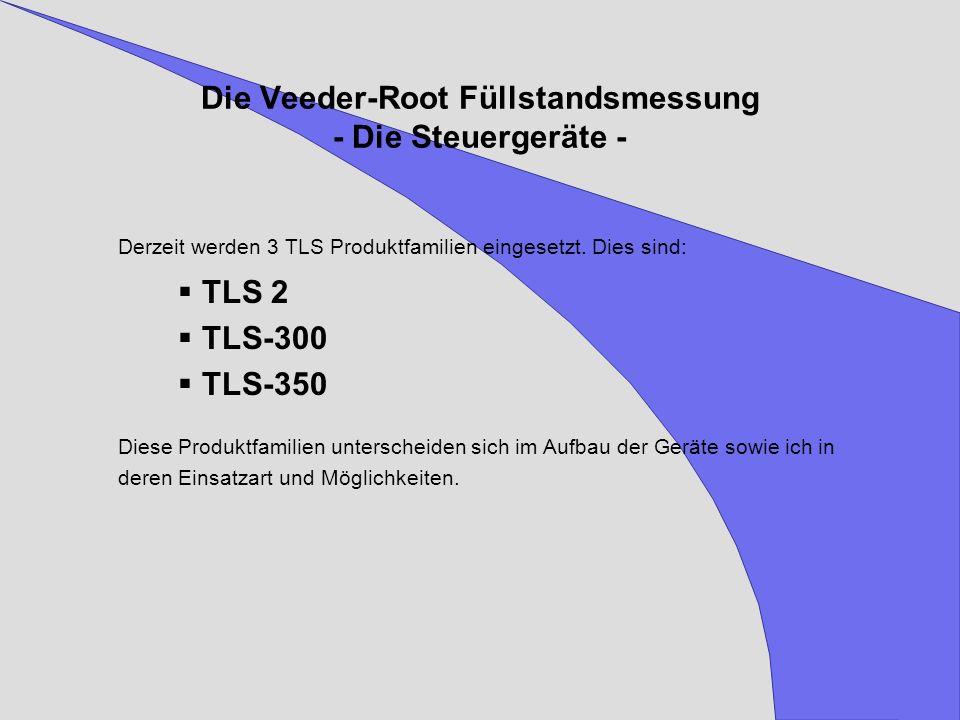 Die Veeder-Root Füllstandsmessung - Die Steuergeräte - Derzeit werden 3 TLS Produktfamilien eingesetzt. Dies sind: TLS 2 TLS-300 TLS-350 Diese Produkt