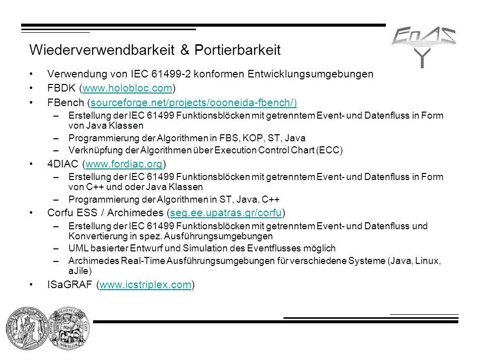 Wiederverwendbarkeit & Portierbarkeit Verwendung von IEC 61499-2 konformen Entwicklungsumgebungen FBDK (www.holobloc.com)www.holobloc.com FBench (sourceforge.net/projects/oooneida-fbench/)sourceforge.net/projects/oooneida-fbench/) –Erstellung der IEC 61499 Funktionsblöcken mit getrenntem Event- und Datenfluss in Form von Java Klassen –Programmierung der Algorithmen in FBS, KOP, ST, Java –Verknüpfung der Algorithmen über Execution Control Chart (ECC) 4DIAC (www.fordiac.org)www.fordiac.org –Erstellung der IEC 61499 Funktionsblöcken mit getrenntem Event- und Datenfluss in Form von C++ und oder Java Klassen –Programmierung der Algorithmen in ST, Java, C++ Corfu ESS / Archimedes (seg.ee.upatras.gr/corfu)seg.ee.upatras.gr/corfu –Erstellung der IEC 61499 Funktionsblöcken mit getrenntem Event- und Datenfluss und Konvertierung in spez.