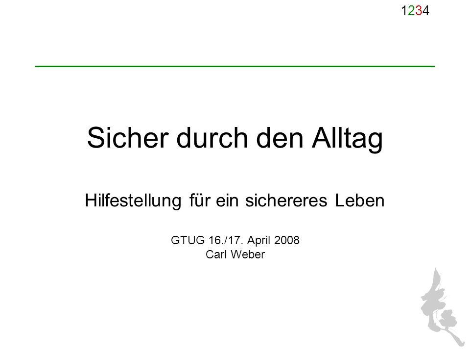 12341234 Sicher durch den Alltag Hilfestellung für ein sichereres Leben GTUG 16./17. April 2008 Carl Weber
