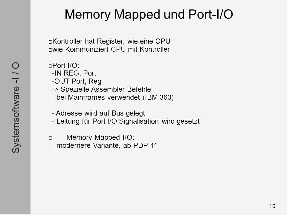 Systemsoftware -I / O 10 Kontroller hat Register, wie eine CPU wie Kommuniziert CPU mit Kontroller Port I/O: -IN REG, Port -OUT Port, Reg -> Spezielle Assembler Befehle - bei Mainframes verwendet (IBM 360) - Adresse wird auf Bus gelegt - Leitung für Port I/O Signalisation wird gesetzt Memory-Mapped I/O: - modernere Variante, ab PDP-11 Memory Mapped und Port-I/O