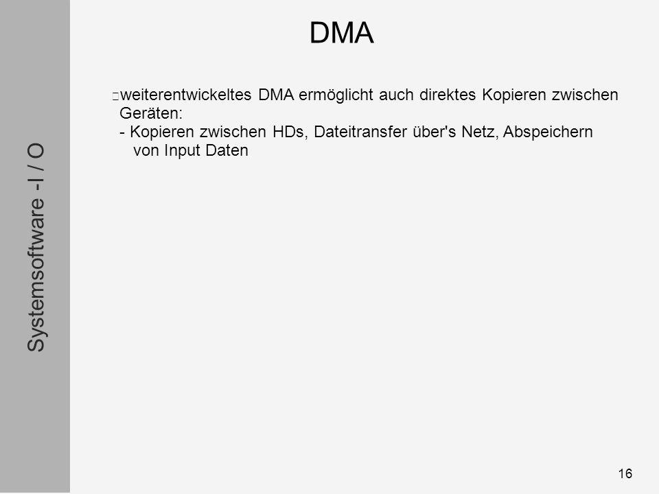 Systemsoftware -I / O 16 weiterentwickeltes DMA ermöglicht auch direktes Kopieren zwischen Geräten: - Kopieren zwischen HDs, Dateitransfer über s Netz, Abspeichern von Input Daten DMA