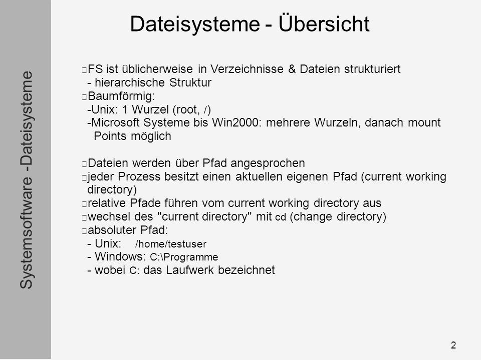 Systemsoftware -Dateisysteme Dateisysteme - Übersicht 2 FS ist üblicherweise in Verzeichnisse & Dateien strukturiert - hierarchische Struktur Baumförmig: -Unix: 1 Wurzel (root, / ) -Microsoft Systeme bis Win2000: mehrere Wurzeln, danach mount Points möglich Dateien werden über Pfad angesprochen jeder Prozess besitzt einen aktuellen eigenen Pfad (current working directory) relative Pfade führen vom current working directory aus wechsel des current directory mit cd (change directory) absoluter Pfad: - Unix: /home/testuser - Windows: C:\Programme - wobei C: das Laufwerk bezeichnet