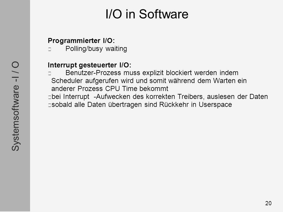 Systemsoftware -I / O 20 Programmierter I/O: Polling/busy waiting Interrupt gesteuerter I/O: Benutzer-Prozess muss explizit blockiert werden indem Scheduler aufgerufen wird und somit während dem Warten ein anderer Prozess CPU Time bekommt bei Interrupt -Aufwecken des korrekten Treibers, auslesen der Daten sobald alle Daten übertragen sind Rückkehr in Userspace I/O in Software