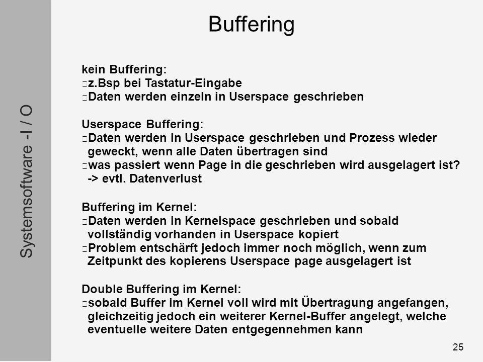 Systemsoftware -I / O 25 kein Buffering: z.Bsp bei Tastatur-Eingabe Daten werden einzeln in Userspace geschrieben Userspace Buffering: Daten werden in Userspace geschrieben und Prozess wieder geweckt, wenn alle Daten übertragen sind was passiert wenn Page in die geschrieben wird ausgelagert ist.