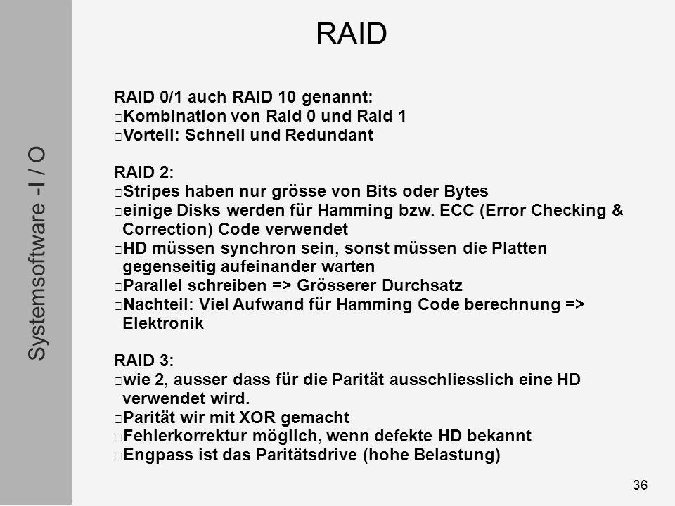 Systemsoftware -I / O 36 RAID 0/1 auch RAID 10 genannt: Kombination von Raid 0 und Raid 1 Vorteil: Schnell und Redundant RAID 2: Stripes haben nur grösse von Bits oder Bytes einige Disks werden für Hamming bzw.