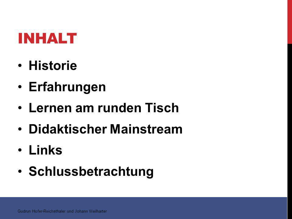 INHALT Historie Erfahrungen Lernen am runden Tisch Didaktischer Mainstream Links Schlussbetrachtung Gudrun Hofer-Reichsthaler und Johann Weilharter