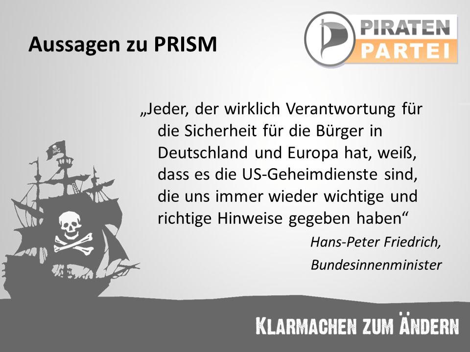 Aussagen zu PRISM Jeder, der wirklich Verantwortung für die Sicherheit für die Bürger in Deutschland und Europa hat, weiß, dass es die US-Geheimdienst