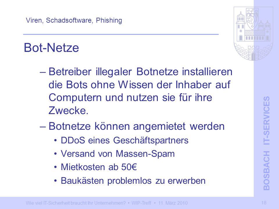 Wie viel IT-Sicherheit braucht Ihr Unternehmen? WIP-Treff 11. März 2010 BOSBACH IT-SERVICES 18 Viren, Schadsoftware, Phishing –Betreiber illegaler Bot